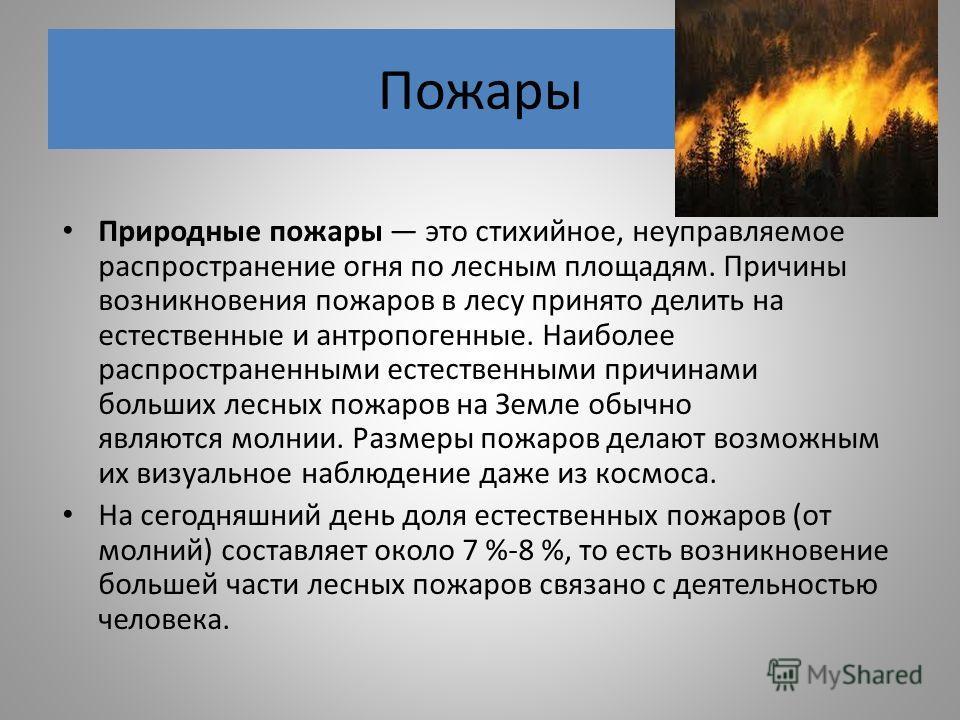 Пожары Природные пожары это стихийное, неуправляемое распространение огня по лесным площадям. Причины возникновения пожаров в лесу принято делить на естественные и антропогенные. Наиболее распространенными естественными причинами больших лесных пожар