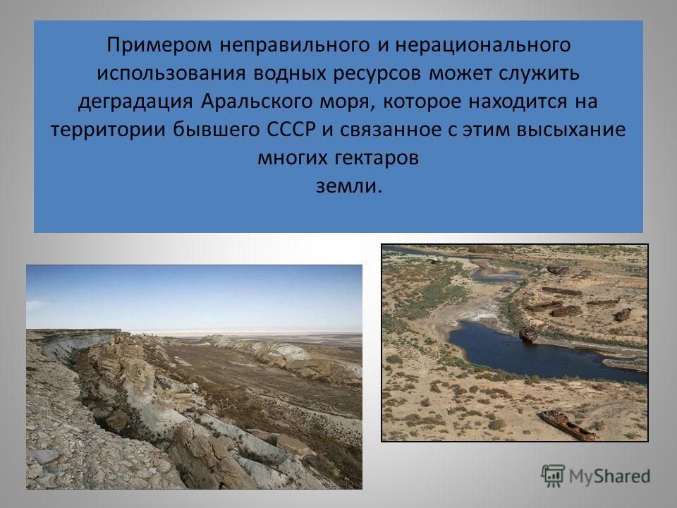 Примером неправильного и нерационального использования водных ресурсов может служить деградация Аральского моря, которое находится на территории бывшего СССР и связанное с этим высыхание многих гектаров земли.
