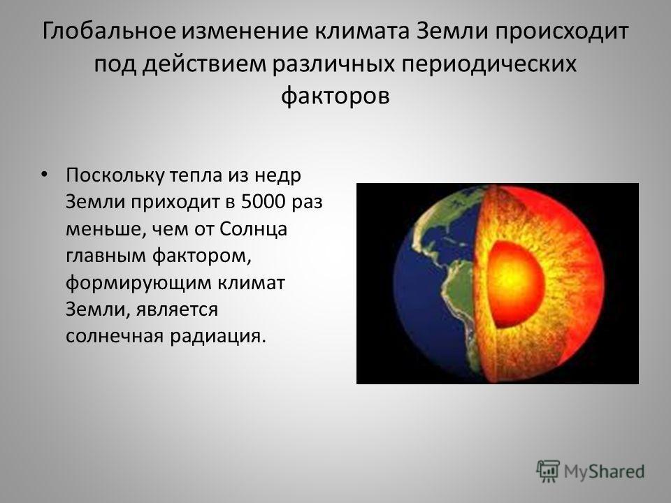 Глобальное изменение климата Земли происходит под действием различных периодических факторов Поскольку тепла из недр Земли приходит в 5000 раз меньше, чем от Солнца главным фактором, формирующим климат Земли, является солнечная радиация.