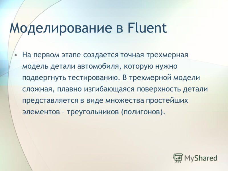 Моделирование в Fluent На первом этапе создается точная трехмерная модель детали автомобиля, которую нужно подвергнуть тестированию. В трехмерной модели сложная, плавно изгибающаяся поверхность детали представляется в виде множества простейших элемен