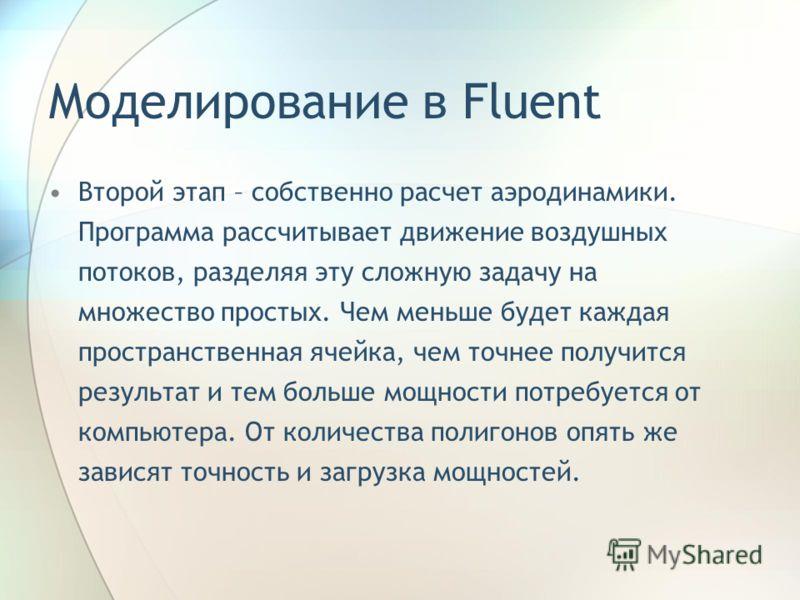 Моделирование в Fluent Второй этап – собственно расчет аэродинамики. Программа рассчитывает движение воздушных потоков, разделяя эту сложную задачу на множество простых. Чем меньше будет каждая пространственная ячейка, чем точнее получится результат