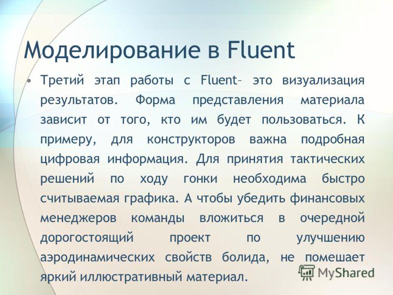 Моделирование в Fluent Третий этап работы с Fluent– это визуализация результатов. Форма представления материала зависит от того, кто им будет пользоваться. К примеру, для конструкторов важна подробная цифровая информация. Для принятия тактических реш
