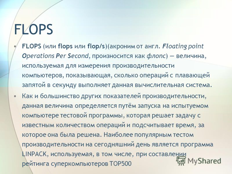 FLOPS FLOPS (или flops или flop/s)(акроним от англ. Floating point Operations Per Second, произносится как флопс) величина, используемая для измерения производительности компьютеров, показывающая, сколько операций с плавающей запятой в секунду выполн