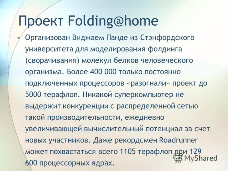 Проект Folding@home Организован Виджаем Панде из Стэнфордского университета для моделирования фолдинга (сворачивания) молекул белков человеческого организма. Более 400 000 только постоянно подключенных процессоров «разогнали» проект до 5000 терафлоп.