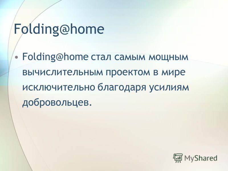 Folding@home Folding@home стал самым мощным вычислительным проектом в мире исключительно благодаря усилиям добровольцев.