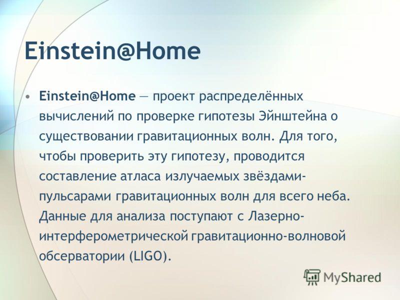 Einstein@Home Einstein@Home проект распределённых вычислений по проверке гипотезы Эйнштейна о существовании гравитационных волн. Для того, чтобы проверить эту гипотезу, проводится составление атласа излучаемых звёздами- пульсарами гравитационных волн