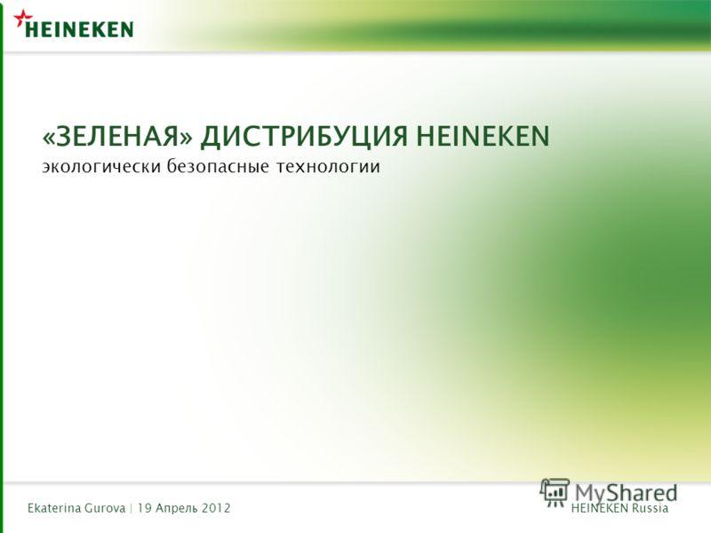 HEINEKEN RussiaEkaterina Gurova | 19 Апрель 2012 «ЗЕЛЕНАЯ» ДИСТРИБУЦИЯ HEINEKEN экологически безопасные технологии