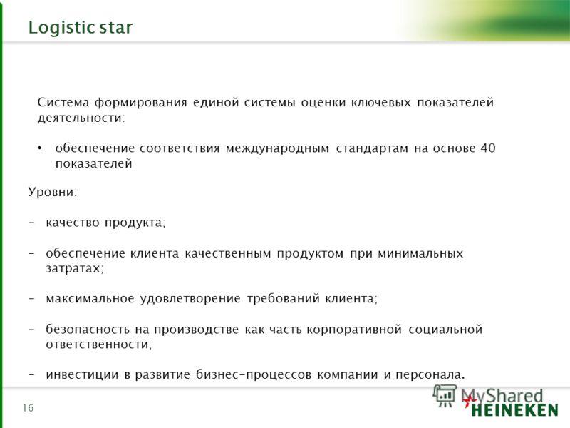16 Logistic star Система формирования единой системы оценки ключевых показателей деятельности: обеспечение соответствия международным стандартам на основе 40 показателей Уровни: -качество продукта; -обеспечение клиента качественным продуктом при мини