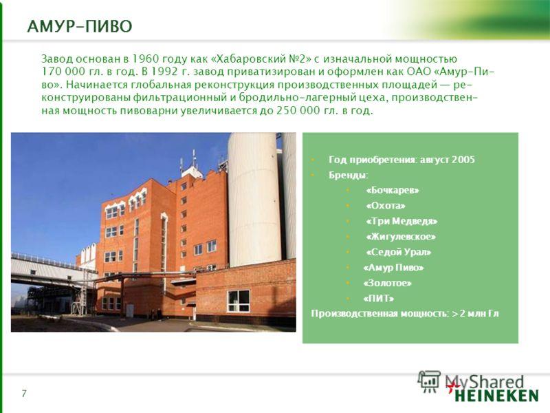 7 АМУР-ПИВО Год приобретения: август 2005 Бренды: «Бочкарев» «Охота» «Три Медведя» «Жигулевское» «Седой Урал» «Амур Пиво» «Золотое» «ПИТ» Производственная мощность: >2 млн Гл Завод основан в 1960 году как «Хабаровский 2» с изначальной мощностью 170 0