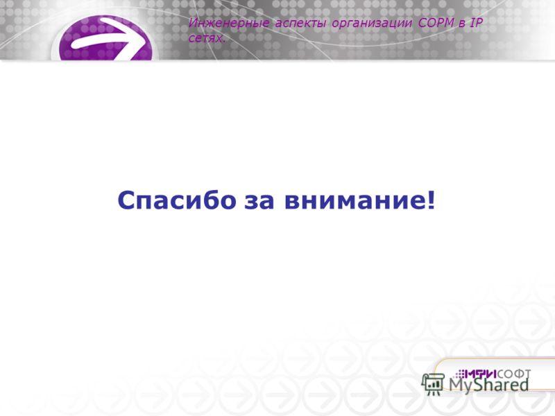 Инженерные аспекты организации СОРМ в IP сетях. Спасибо за внимание!