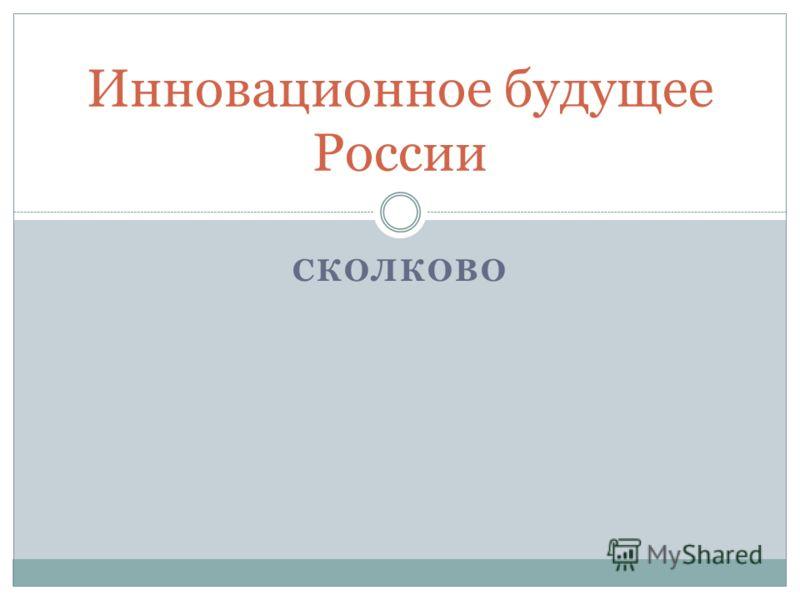 СКОЛКОВО Инновационное будущее России