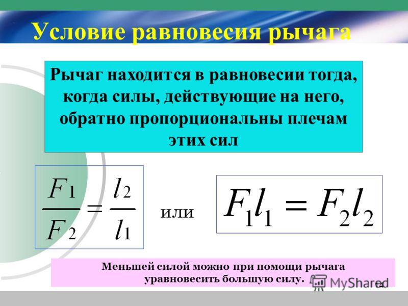 Рычаг находится в равновесии тогда, когда силы, действующие на него, обратно пропорциональны плечам этих сил или Меньшей силой можно при помощи рычага уравновесить большую силу. Условие равновесия рычага 14