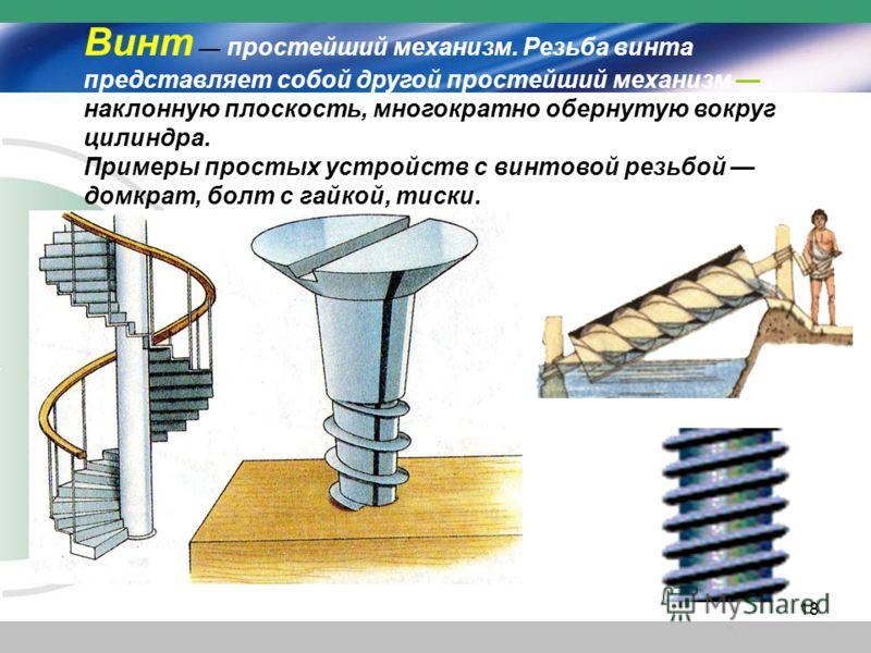 Винт простейший механизм. Резьба винта представляет собой другой простейший механизм наклонную плоскость, многократно обернутую вокруг цилиндра. Примеры простых устройств с винтовой резьбой домкрат, болт с гайкой, тиски. 18