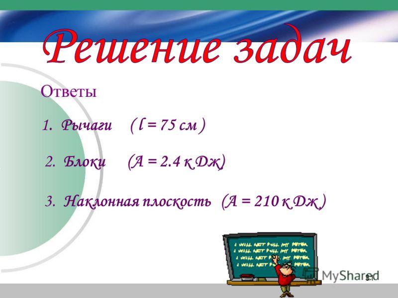 Ответы 1. Рычаги ( l = 75 см ) 2. Блоки (А = 2.4 к Дж) 3. Наклонная плоскость (А = 210 к Дж ) 31