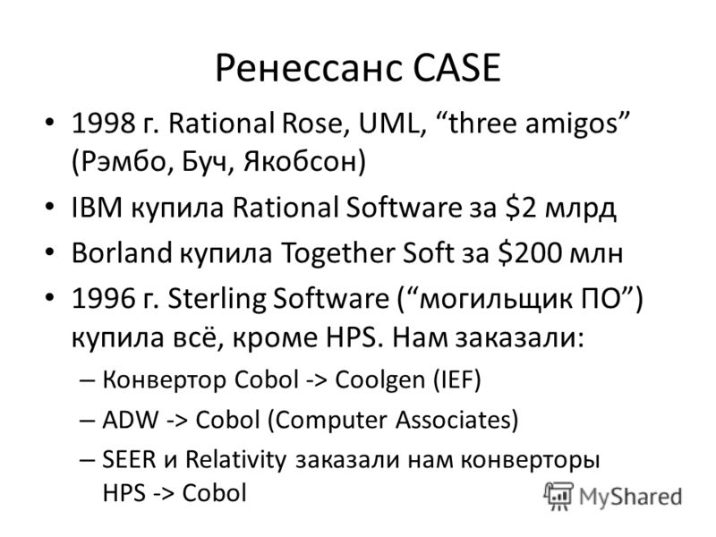 Ренессанс CASE 1998 г. Rational Rose, UML, three amigos (Рэмбо, Буч, Якобсон) IBM купила Rational Software за $2 млрд Borland купила Together Soft за $200 млн 1996 г. Sterling Software (могильщик ПО) купила всё, кроме HPS. Нам заказали: – Конвертор C