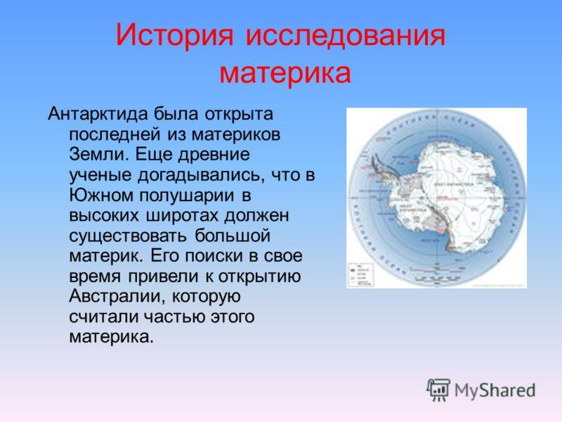 История исследования материка Антарктида была открыта последней из материков Земли. Еще древние ученые догадывались, что в Южном полушарии в высоких широтах должен существовать большой материк. Его поиски в свое время привели к открытию Австралии, ко