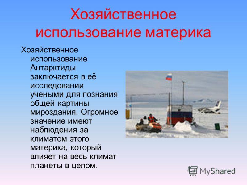 Хозяйственное использование материка Хозяйственное использование Антарктиды заключается в её исследовании учеными для познания общей картины мироздания. Огромное значение имеют наблюдения за климатом этого материка, который влияет на весь климат план