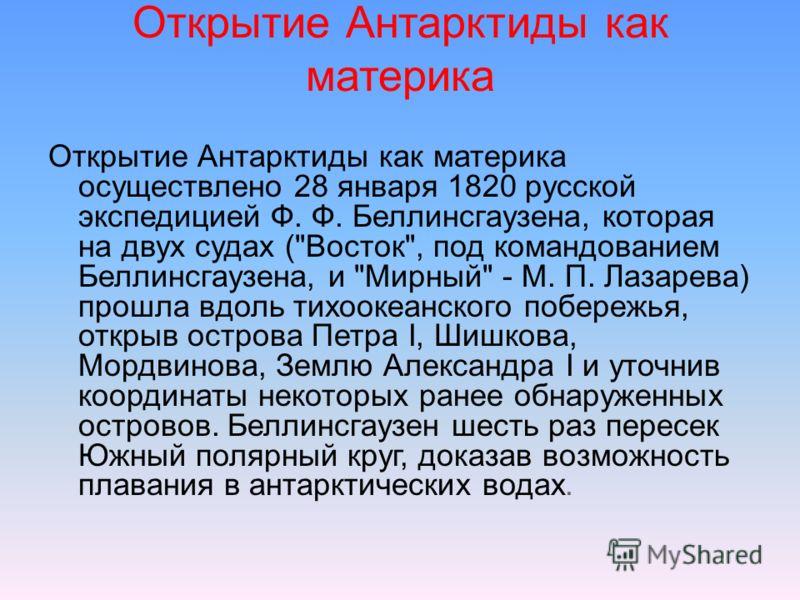 Открытие Антарктиды как материка Открытие Антарктиды как материка осуществлено 28 января 1820 русской экспедицией Ф. Ф. Беллинсгаузена, которая на двух судах (