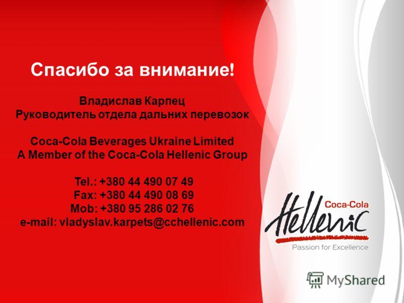 Спасибо за внимание ! Владислав Карпец Руководитель отдела дальних перевозок Coca-Cola Beverages Ukraine Limited A Member of the Coca-Cola Hellenic Group Tel.: +380 44 490 07 49 Fax: +380 44 490 08 69 Mob: +380 95 286 02 76 e-mail: vladyslav.karpets@