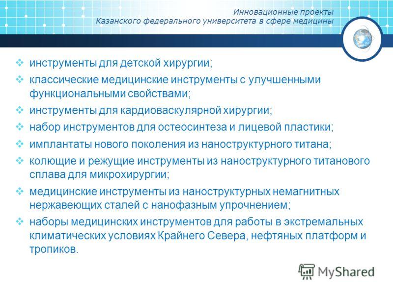 Инновационные проекты Казанского федерального университета в сфере медицины инструменты для детской хирургии; классические медицинские инструменты с улучшенными функциональными свойствами; инструменты для кардиоваскулярной хирургии; набор инструменто
