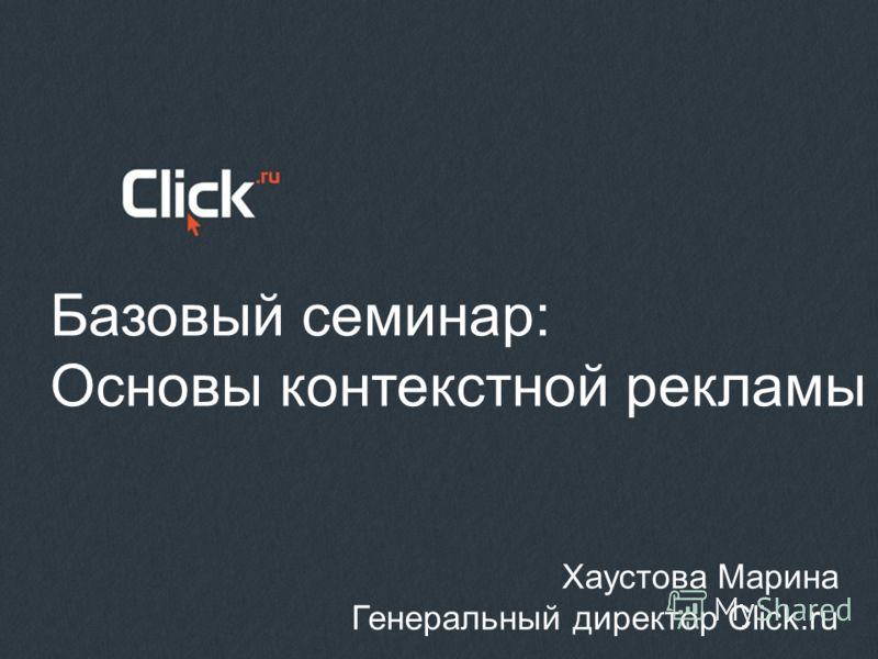 Базовый семинар: Основы контекстной рекламы Хаустова Марина Генеральный директор Click.ru