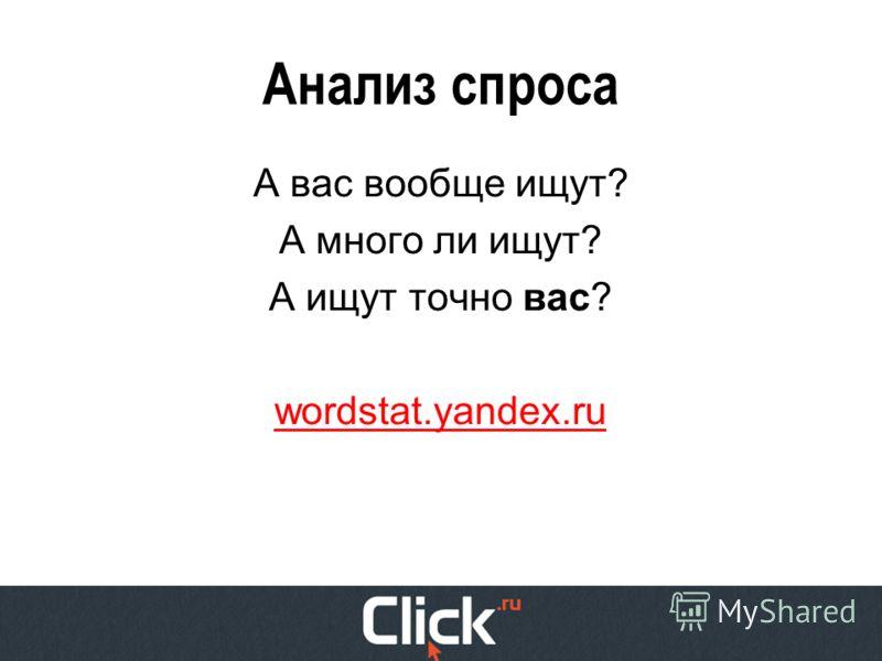 Анализ спроса А вас вообще ищут? А много ли ищут? А ищут точно вас? wordstat.yandex.ru