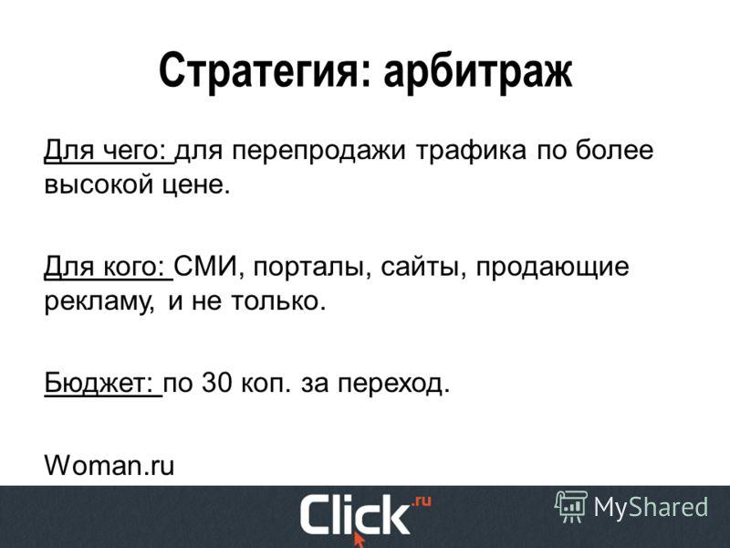 Стратегия: арбитраж Для чего: для перепродажи трафика по более высокой цене. Для кого: СМИ, порталы, сайты, продающие рекламу, и не только. Бюджет: по 30 коп. за переход. Woman.ru