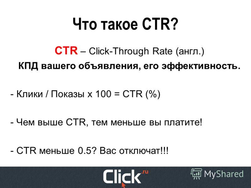 Что такое CTR? CTR – Click-Through Rate (англ.) КПД вашего объявления, его эффективность. - Клики / Показы х 100 = CTR (%) - Чем выше CTR, тем меньше вы платите! - CTR меньше 0.5? Вас отключат!!!
