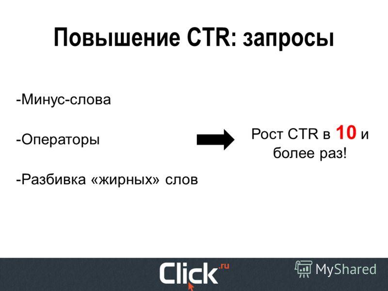 Повышение CTR: запросы -Минус-слова -Операторы -Разбивка «жирных» слов Рост CTR в 10 и более раз!