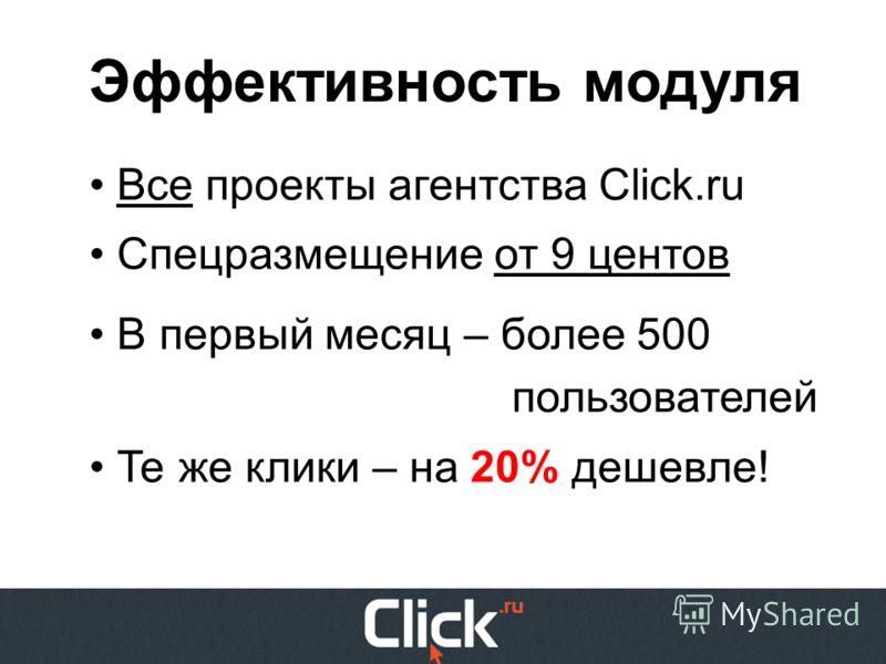 Эффективность модуля Все проекты агентства Click.ru Спецразмещение от 9 центов В первый месяц – более 500 пользователей Те же клики – на 20% дешевле!