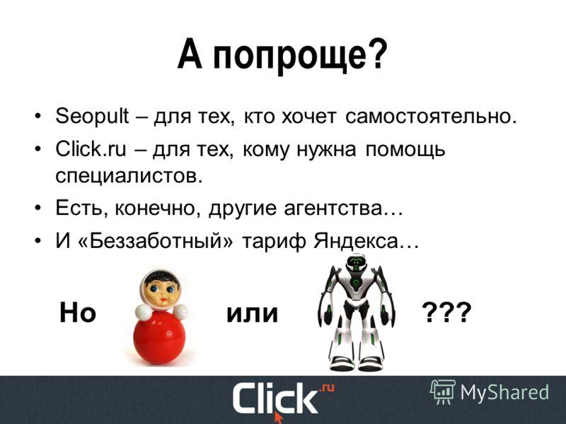 А попроще? Seopult – для тех, кто хочет самостоятельно. Click.ru – для тех, кому нужна помощь специалистов. Есть, конечно, другие агентства… И «Беззаботный» тариф Яндекса… Ноили???