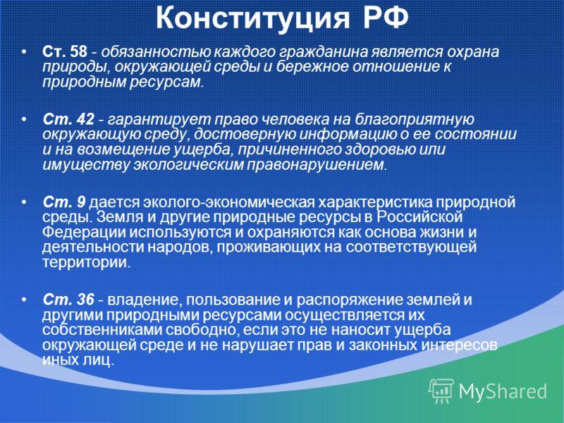 Конституция РФ Ст. 58 - обязанностью каждого гражданина является охрана природы, окружающей среды и бережное отношение к природным ресурсам. Ст. 42 - гарантирует право человека на благоприятную окружающую среду, достоверную информацию о ее состоянии