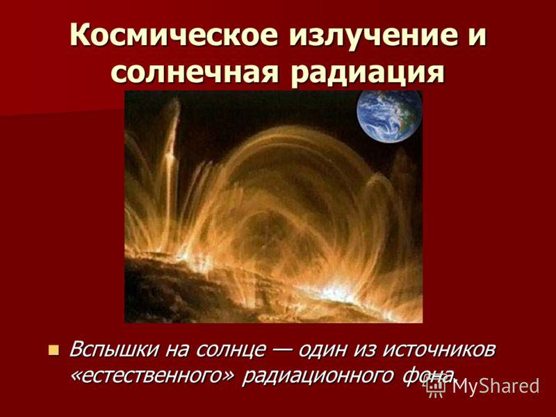 Космическое излучение и солнечная радиация Вспышки на солнце один из источников «естественного» радиационного фона. Вспышки на солнце один из источников «естественного» радиационного фона.