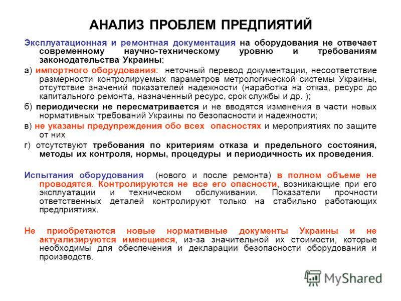 АНАЛИЗ ПРОБЛЕМ ПРЕДПИЯТИЙ Эксплуатационная и ремонтная документация на оборудования не отвечает современному научно-техническому уровню и требованиям законодательства Украины: а) импортного оборудования: неточный перевод документации, несоответствие