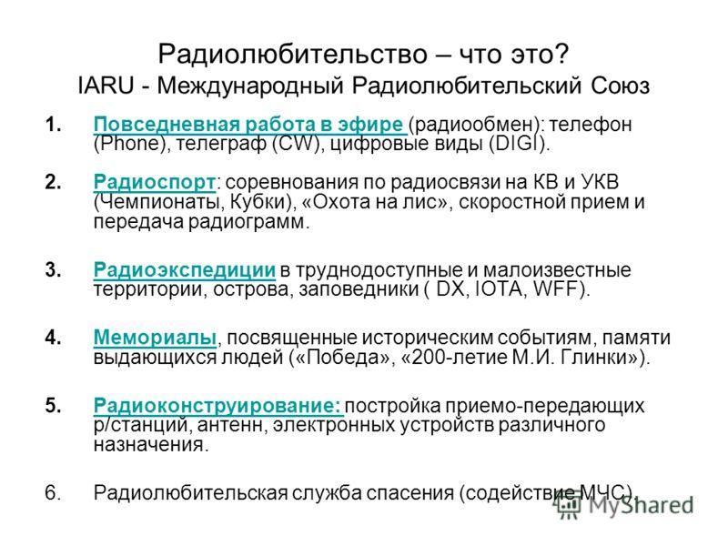 Радиолюбительство – что это? IARU - Международный Радиолюбительский Союз 1.Повседневная работа в эфире (радиообмен): телефон (Phone), телеграф (CW), цифровые виды (DIGI).Повседневная работа в эфире 2.Радиоспорт: соревнования по радиосвязи на КВ и УКВ