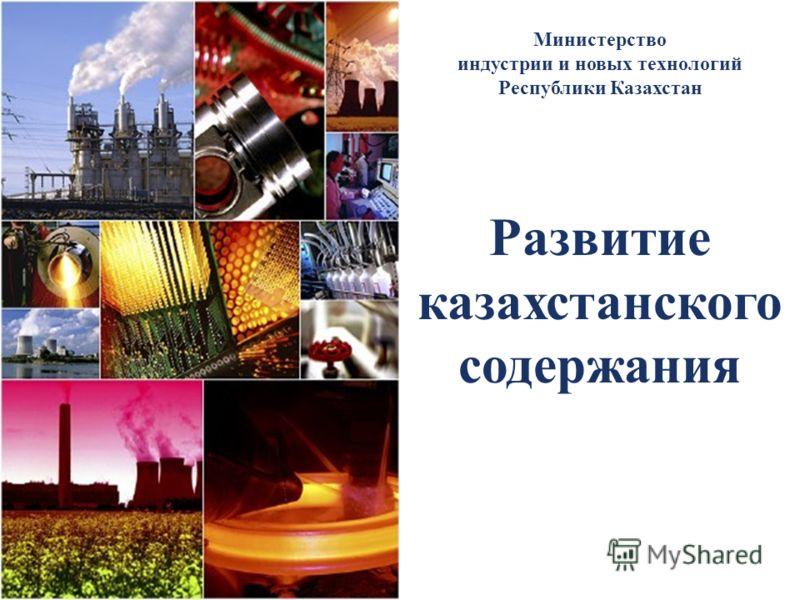 Развитие казахстанского содержания Министерство индустрии и новых технологий Республики Казахстан