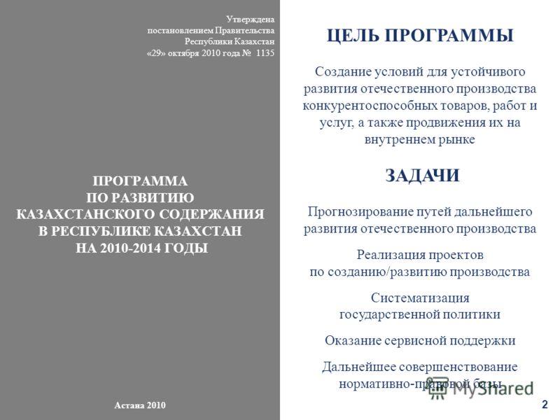 Утверждена постановлением Правительства Республики Казахстан «29» октября 2010 года 1135 ПРОГРАММА ПО РАЗВИТИЮ КАЗАХСТАНСКОГО СОДЕРЖАНИЯ В РЕСПУБЛИКЕ КАЗАХСТАН НА 2010-2014 ГОДЫ Астана 2010 2 ЦЕЛЬ ПРОГРАММЫ Создание условий для устойчивого развития о