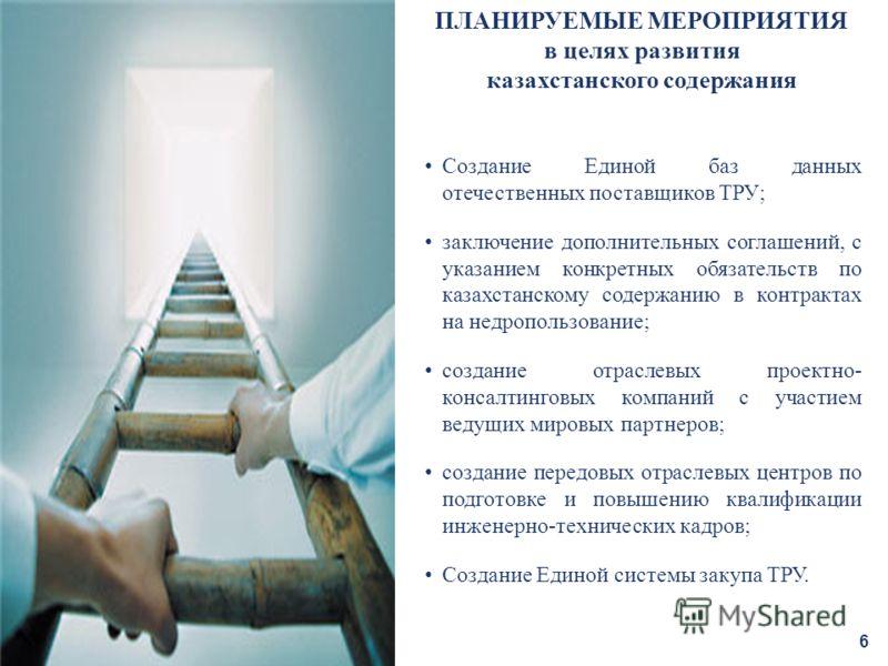 6 ПЛАНИРУЕМЫЕ МЕРОПРИЯТИЯ в целях развития казахстанского содержания Создание Единой баз данных отечественных поставщиков ТРУ; заключение дополнительных соглашений, с указанием конкретных обязательств по казахстанскому содержанию в контрактах на недр