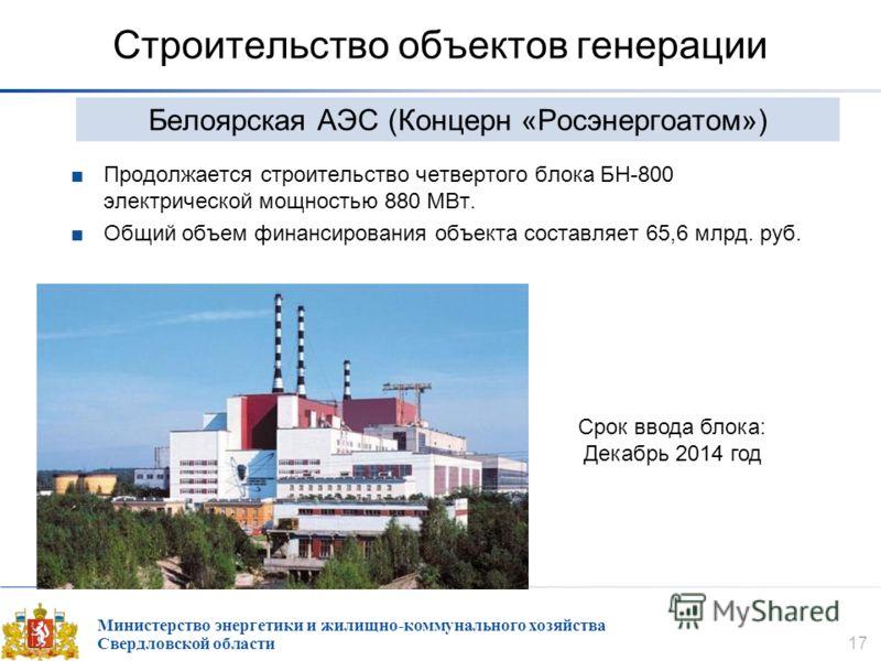 Министерство энергетики и жилищно-коммунального хозяйства Свердловской области 17 Строительство объектов генерации Продолжается строительство четвертого блока БН-800 электрической мощностью 880 МВт. Общий объем финансирования объекта составляет 65,6