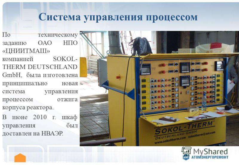 Система управления процессом По техническому заданию ОАО НПО «ЦНИИТМАШ» компанией SOKOL- THERM DEUTSCHLAND GmbH, была изготовлена принципиально новая система управления процессом отжига корпуса реактора. В июне 2010 г. шкаф управления был доставлен н