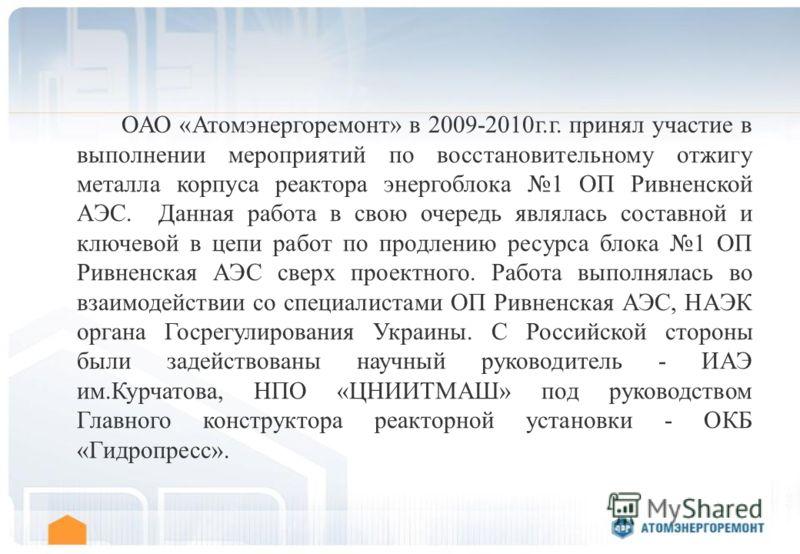 ОАО «Атомэнергоремонт» в 2009-2010г.г. принял участие в выполнении мероприятий по восстановительному отжигу металла корпуса реактора энергоблока 1 ОП Ривненской АЭС. Данная работа в свою очередь являлась составной и ключевой в цепи работ по продлению