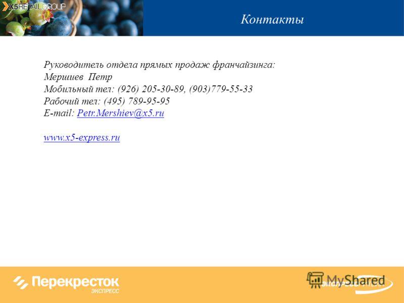 Контакты Руководитель отдела прямых продаж франчайзинга: Мершиев Петр Мобильный тел: (926) 205-30-89, (903)779-55-33 Рабочий тел: (495) 789-95-95 E-mail: Petr.Mershiev@x5.ruPetr.Mershiev@x5.ru www.x5-express.ru