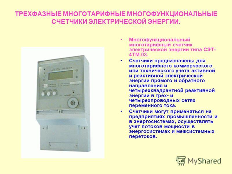 ТРЕХФАЗНЫЕ МНОГОТАРИФНЫЕ МНОГОФУНКЦИОНАЛЬНЫЕ СЧЕТЧИКИ ЭЛЕКТРИЧЕСКОЙ ЭНЕРГИИ. Многофункциональный многотарифный счетчик электрической энергии типа СЭТ- 4ТМ.03. Счетчики предназначены для многотарифного коммерческого или технического учета активной и р