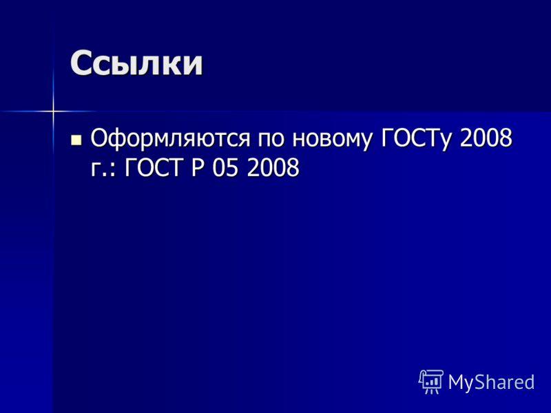Ссылки Оформляются по новому ГОСТу 2008 г.: ГОСТ Р 05 2008 Оформляются по новому ГОСТу 2008 г.: ГОСТ Р 05 2008