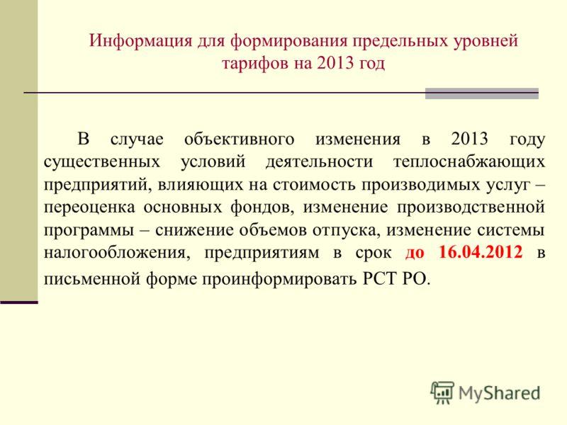Информация для формирования предельных уровней тарифов на 2013 год В случае объективного изменения в 2013 году существенных условий деятельности теплоснабжающих предприятий, влияющих на стоимость производимых услуг – переоценка основных фондов, измен