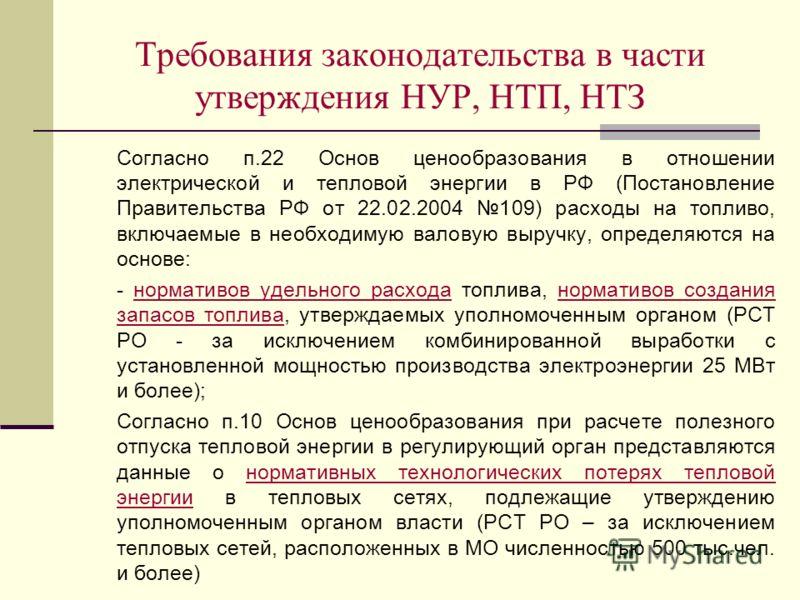 Требования законодательства в части утверждения НУР, НТП, НТЗ Согласно п.22 Основ ценообразования в отношении электрической и тепловой энергии в РФ (Постановление Правительства РФ от 22.02.2004 109) расходы на топливо, включаемые в необходимую валову