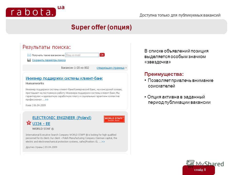 слайд 8 Super offer (опция) В списке объявлений позиция выделяется особым значком «звездочка» Преимущества: Позволяет привлечь внимание соискателей Опция активна в заданный период публикации вакансии Доступна только для публикуемых вакансий