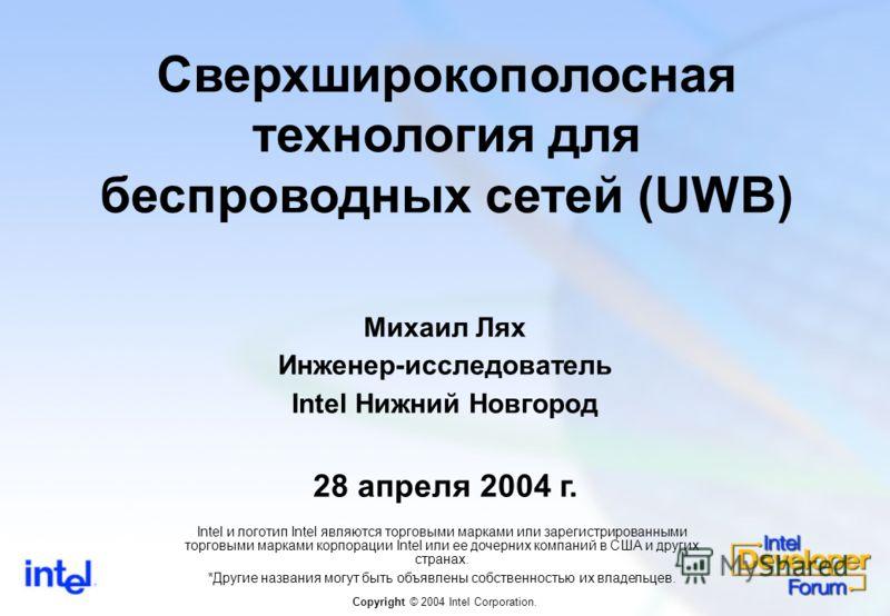 Сверхширокополосная технология для беспроводных сетей (UWB) Михаил Лях Инженер-исследователь Intel Нижний Новгород 28 апреля 2004 г. Copyright © 2004 Intel Corporation. Intel и логотип Intel являются торговыми марками или зарегистрированными торговым