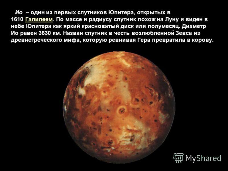 Ио – один из первых спутников Юпитера, открытых в 1610 Галилеем. По массе и радиусу спутник похож на Луну и виден в небе Юпитера как яркий красноватый диск или полумесяц. Диаметр Ио равен 3630 км. Назван спутник в честь возлюбленной Зевса из древнегр