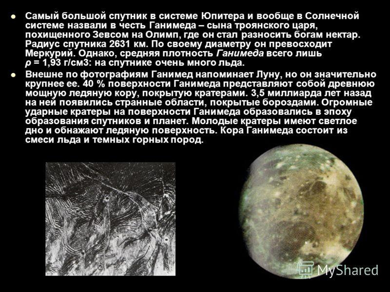 Самый большой спутник в системе Юпитера и вообще в Солнечной системе назвали в честь Ганимеда – сына троянского царя, похищенного Зевсом на Олимп, где он стал разносить богам нектар. Радиус спутника 2631 км. По своему диаметру он превосходит Меркурий